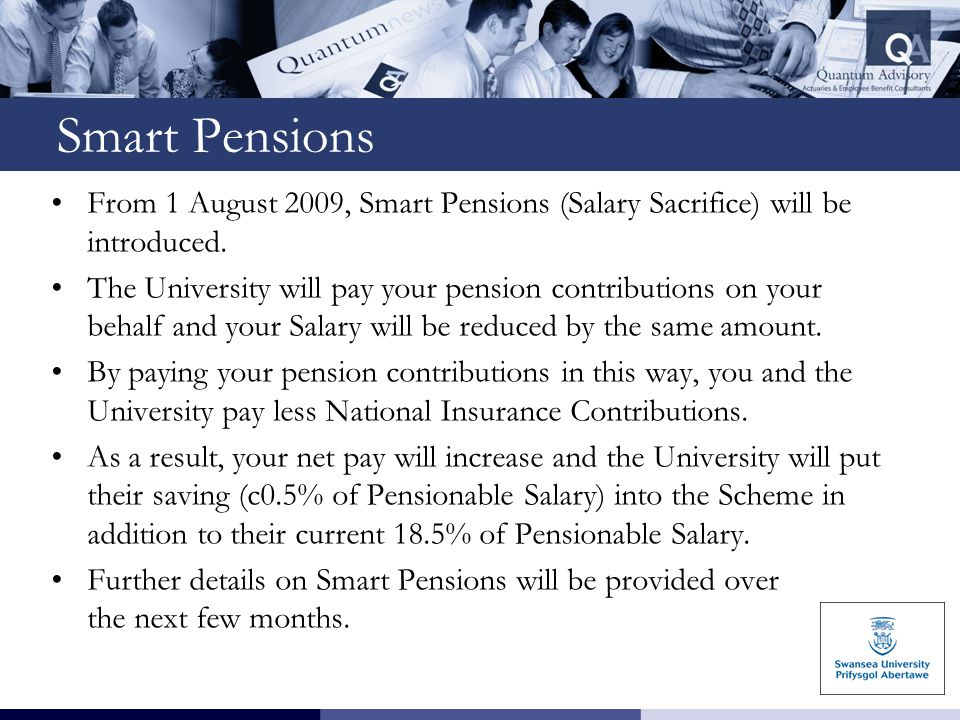 Smart Pensions From 1 August 2009, Smart Pensions (Salary Sacrifice) will be introduced. The University will pay your pension contributions on your be