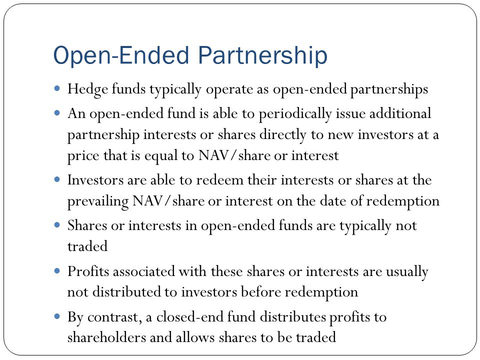 Open-Ended Partnership Hedge funds typically operate as open-ended partnerships An open-ended fund is able to periodically issue additional partnership interests or shares directly to new investors at a price that is equal to NAV/share or interest Investors are able to redeem their interests or shares at the prevailing NAV/share or interest on the date of redemption Shares or interests in open-ended funds are typically not traded Profits associated with these shares or interests are usually not distributed to investors before redemption By contrast, a closed-end fund distributes profits to shareholders and allows shares to be traded