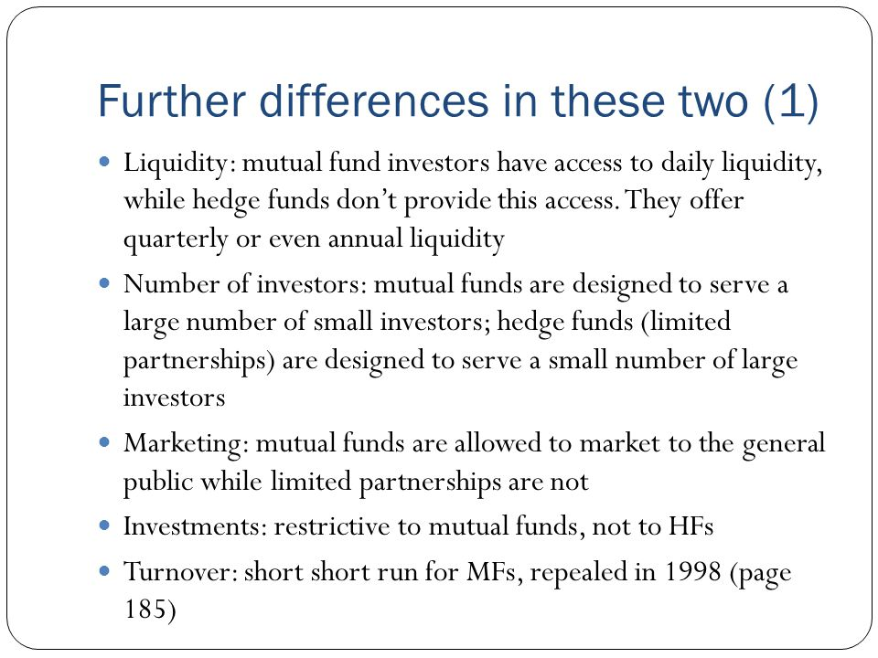 Further differences in these two (1) Liquidity: mutual fund investors have access to daily liquidity, while hedge funds don't provide this access.