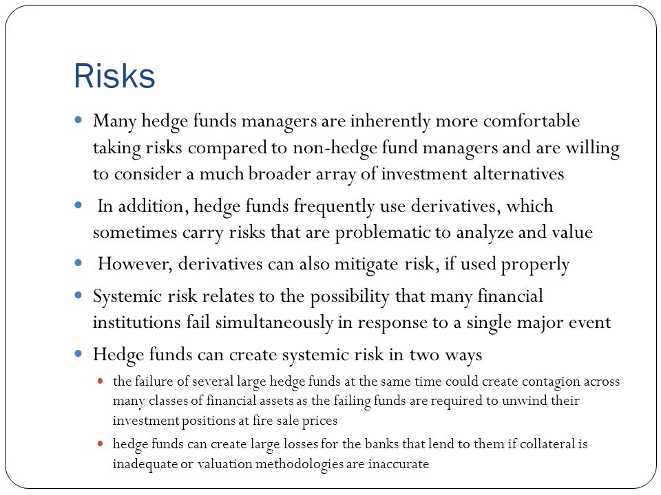 Risks Many hedge funds managers are inherently more comfortable taking risks compared to non-hedge fund managers and are willing to consider a much broader array of investment alternatives In addition, hedge funds frequently use derivatives, which sometimes carry risks that are problematic to analyze and value However, derivatives can also mitigate risk, if used properly Systemic risk relates to the possibility that many financial institutions fail simultaneously in response to a single major event Hedge funds can create systemic risk in two ways the failure of several large hedge funds at the same time could create contagion across many classes of financial assets as the failing funds are required to unwind their investment positions at fire sale prices hedge funds can create large losses for the banks that lend to them if collateral is inadequate or valuation methodologies are inaccurate