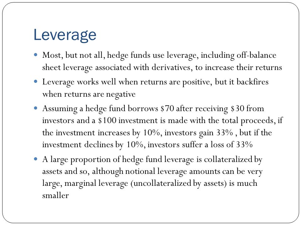 Leverage Most, but not all, hedge funds use leverage, including off-balance sheet leverage associated with derivatives, to increase their returns Leverage works well when returns are positive, but it backfires when returns are negative Assuming a hedge fund borrows $70 after receiving $30 from investors and a $100 investment is made with the total proceeds, if the investment increases by 10%, investors gain 33%, but if the investment declines by 10%, investors suffer a loss of 33% A large proportion of hedge fund leverage is collateralized by assets and so, although notional leverage amounts can be very large, marginal leverage (uncollateralized by assets) is much smaller