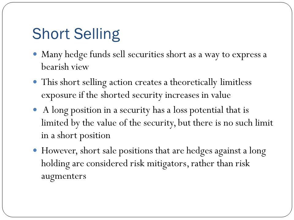 Short Selling Many hedge funds sell securities short as a way to express a bearish view This short selling action creates a theoretically limitless exposure if the shorted security increases in value A long position in a security has a loss potential that is limited by the value of the security, but there is no such limit in a short position However, short sale positions that are hedges against a long holding are considered risk mitigators, rather than risk augmenters