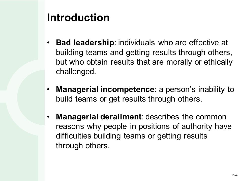 15-4 Introduction Bad leadership: individuals who are effective at building teams and getting results through others, but who obtain results that are morally or ethically challenged.