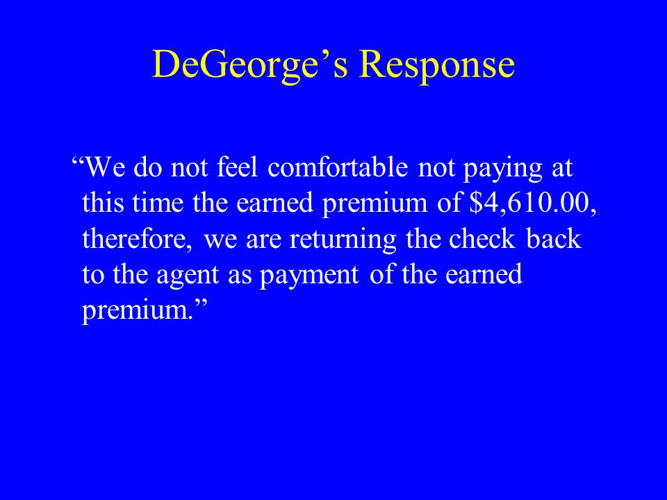 DeGeorge's Response We do not feel comfortable not paying at this time the earned premium of $4,610.00, therefore, we are returning the check back to the agent as payment of the earned premium.