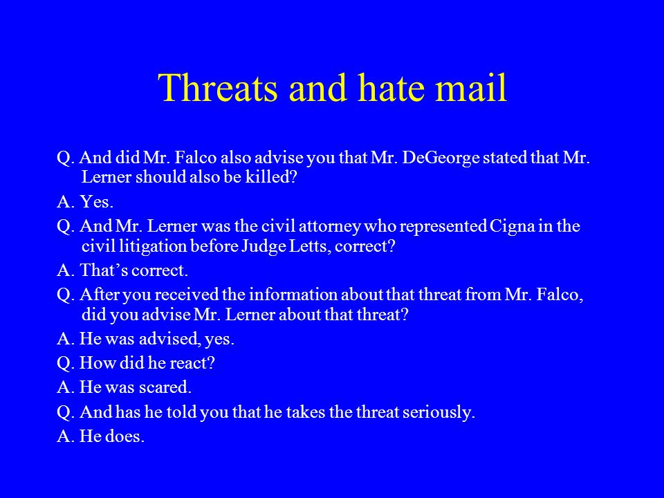 Threats and hate mail Q. And did Mr. Falco also advise you that Mr.