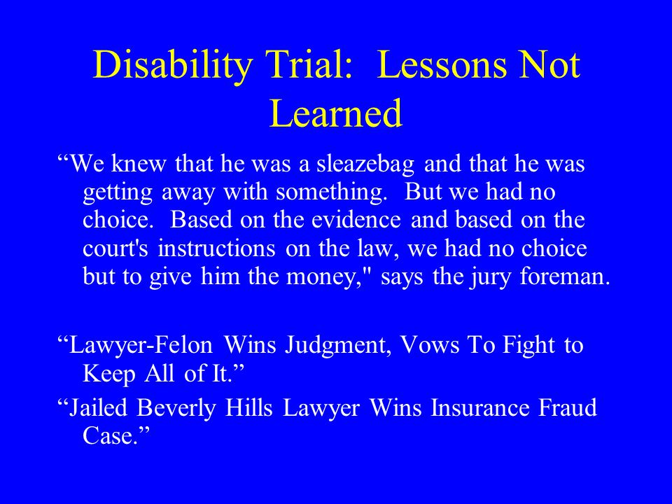 Disability Trial: Lessons Not Learned We knew that he was a sleazebag and that he was getting away with something.