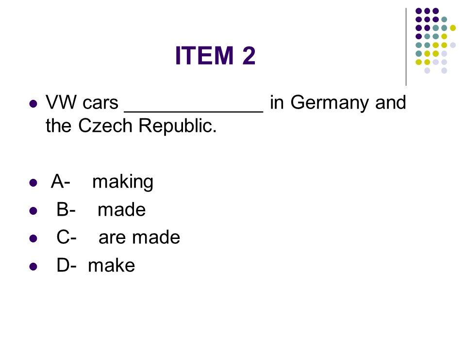 ITEM 2 VW cars _____________ in Germany and the Czech Republic. A- making B- made C- are made D- make