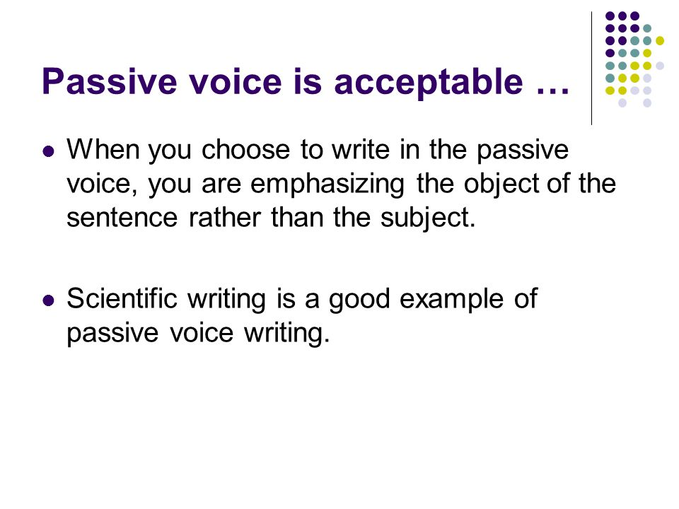 Passive voice is acceptable … When you choose to write in the passive voice, you are emphasizing the object of the sentence rather than the subject. S