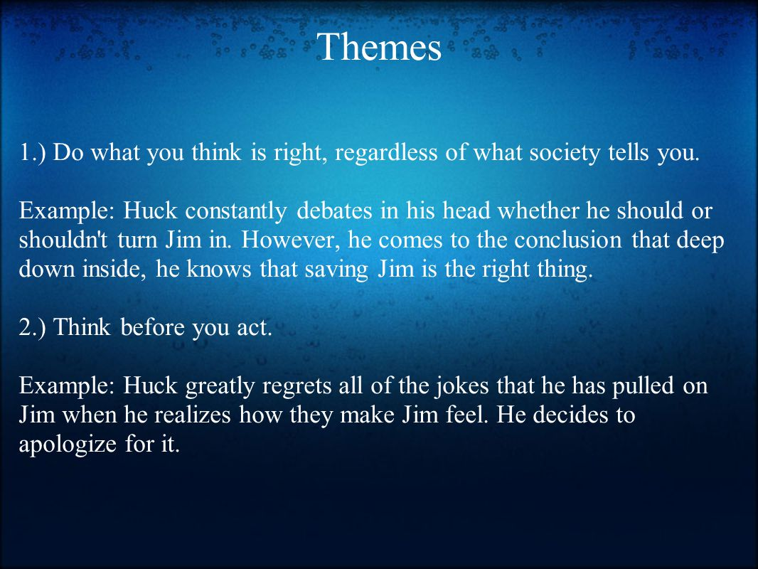 Themes 1.) Do what you think is right, regardless of what society tells you. Example: Huck constantly debates in his head whether he should or shouldn