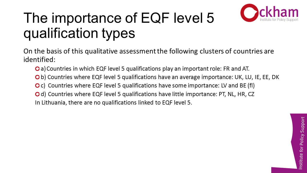The importance of EQF level 5 qualification types On the basis of this qualitative assessment the following clusters of countries are identified: a)Countries in which EQF level 5 qualifications play an important role: FR and AT.
