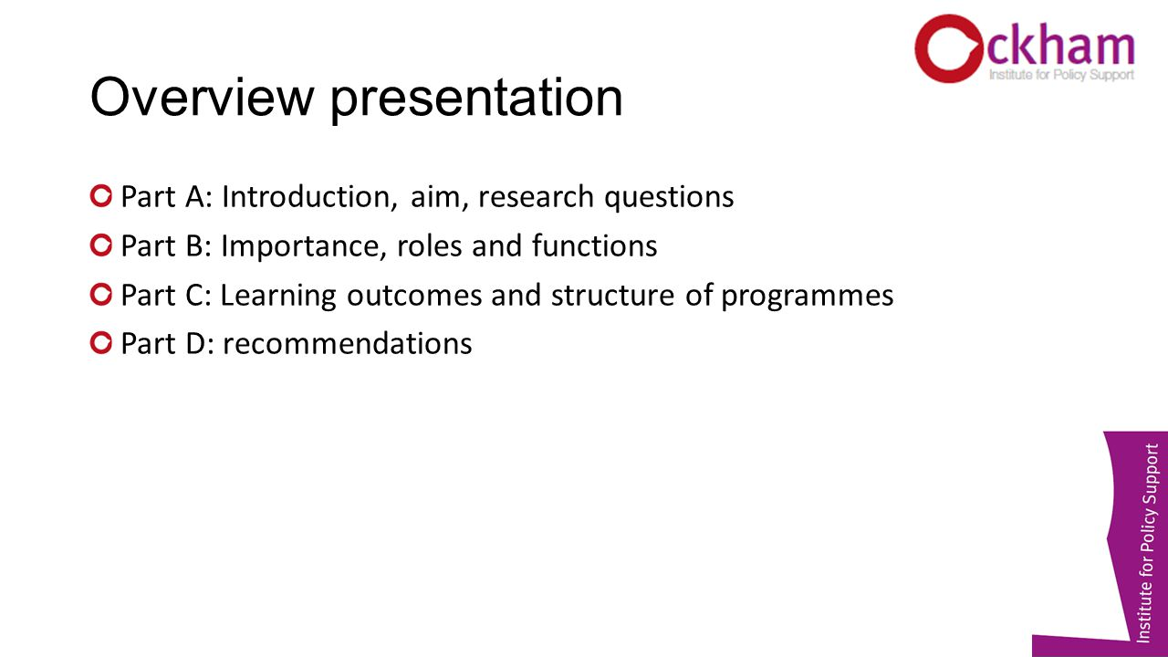Overview presentation Part A: Introduction, aim, research questions Part B: Importance, roles and functions Part C: Learning outcomes and structure of programmes Part D: recommendations