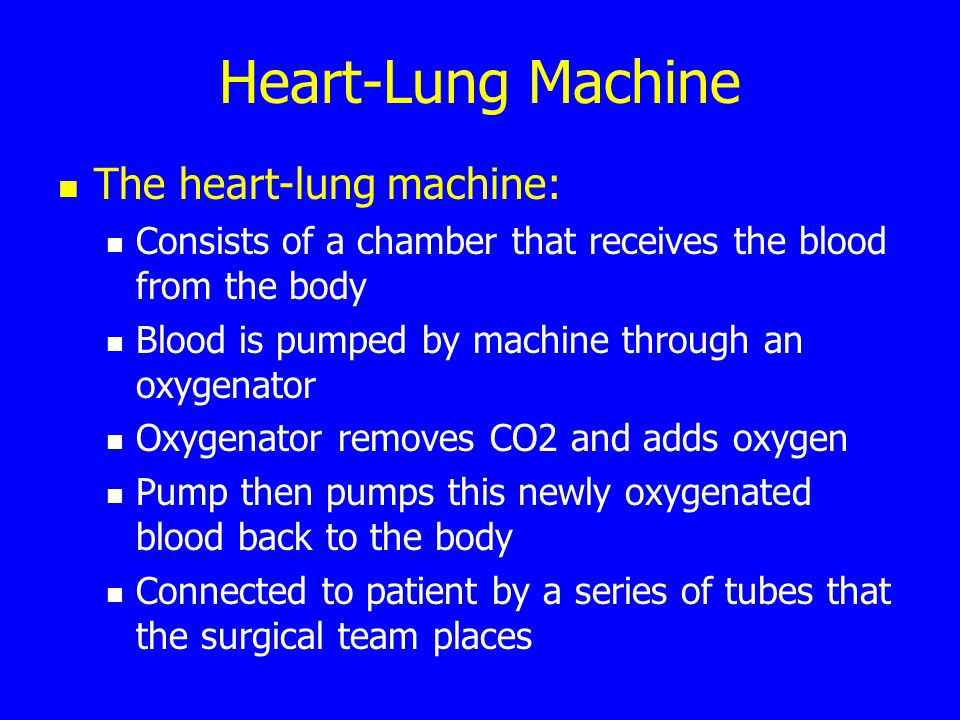 Heart-Lung Machine The heart-lung machine: Consists of a chamber that receives the blood from the body Blood is pumped by machine through an oxygenato