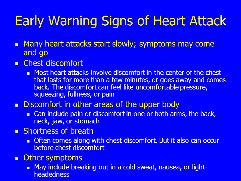Early Warning Signs of Heart Attack Many heart attacks start slowly; symptoms may come and go Chest discomfort Most heart attacks involve discomfort i