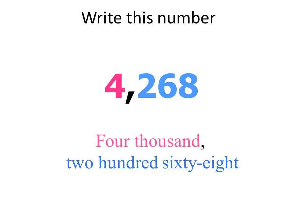 Write this number 4,268 Four thousand, two hundred sixty-eight