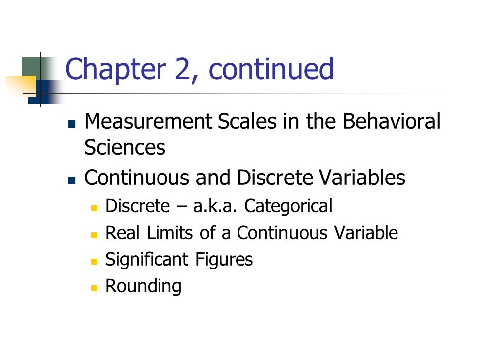 Chapter 2, continued Measurement Scales in the Behavioral Sciences Continuous and Discrete Variables Discrete – a.k.a. Categorical Real Limits of a Co