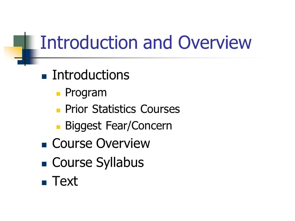 Introduction and Overview Introductions Program Prior Statistics Courses Biggest Fear/Concern Course Overview Course Syllabus Text