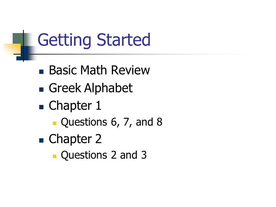 Getting Started Basic Math Review Greek Alphabet Chapter 1 Questions 6, 7, and 8 Chapter 2 Questions 2 and 3