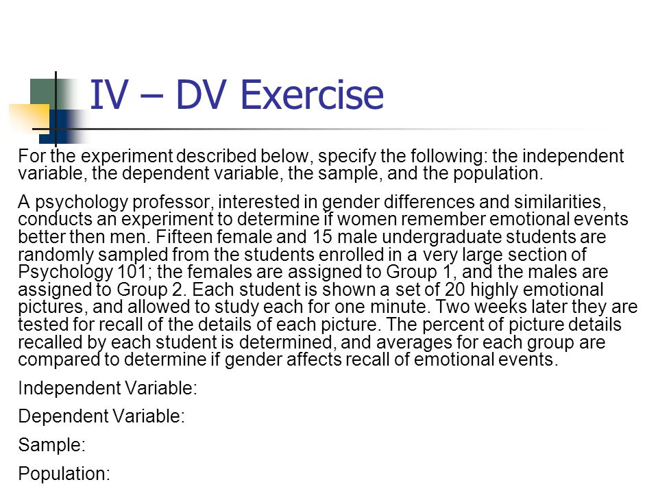 IV – DV Exercise For the experiment described below, specify the following: the independent variable, the dependent variable, the sample, and the popu