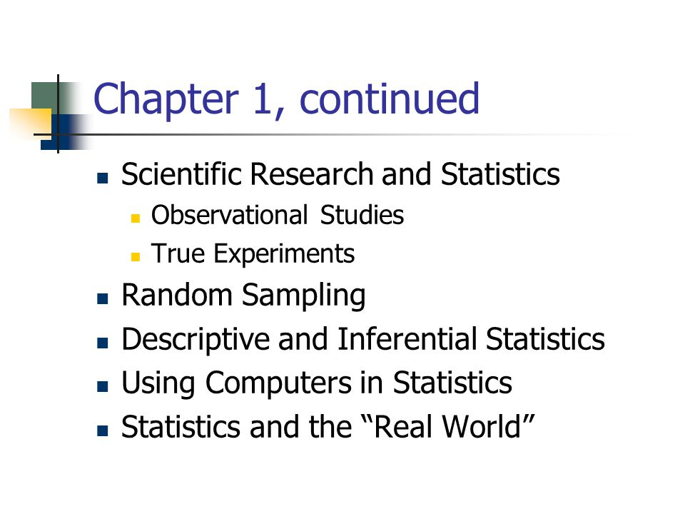 Chapter 1, continued Scientific Research and Statistics Observational Studies True Experiments Random Sampling Descriptive and Inferential Statistics