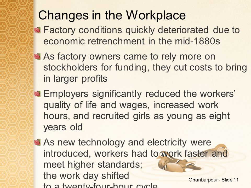 Ghanbarpour - Slide 11 Changes in the Workplace Factory conditions quickly deteriorated due to economic retrenchment in the mid-1880s As factory owner