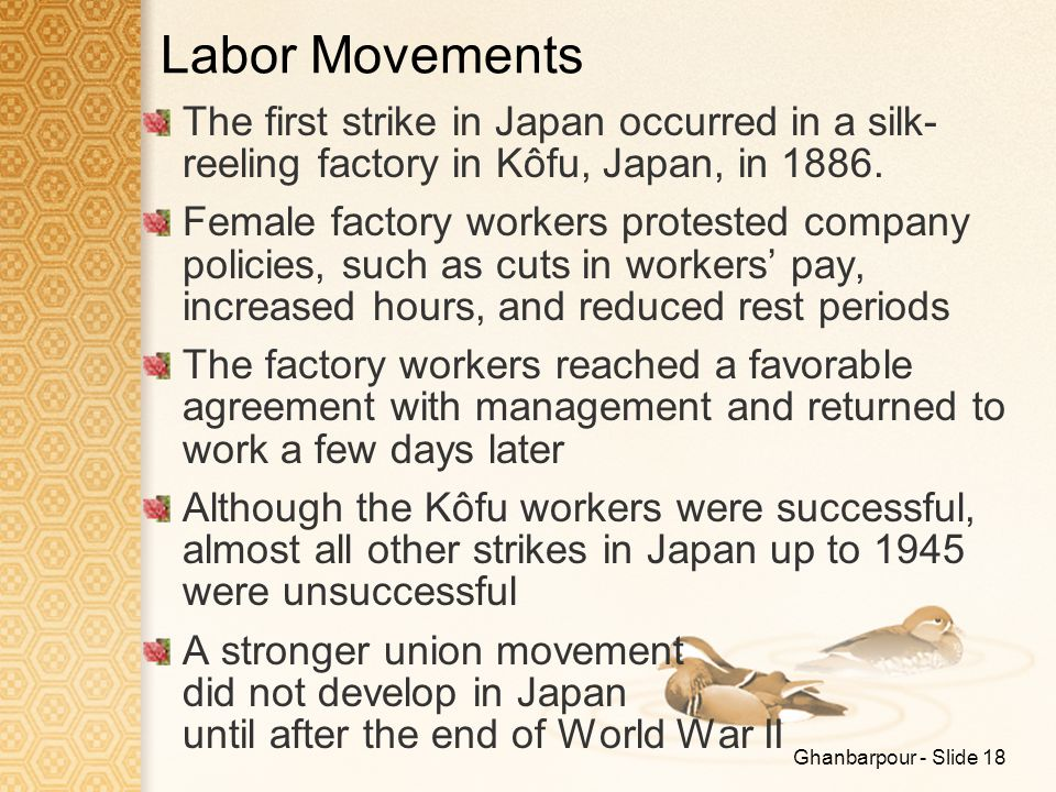 Ghanbarpour - Slide 18 Labor Movements The first strike in Japan occurred in a silk- reeling factory in Kôfu, Japan, in 1886. Female factory workers p