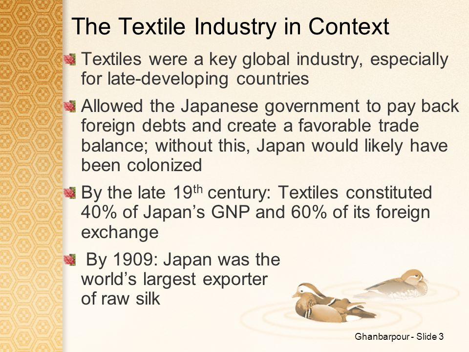 Ghanbarpour - Slide 3 The Textile Industry in Context Textiles were a key global industry, especially for late-developing countries Allowed the Japane