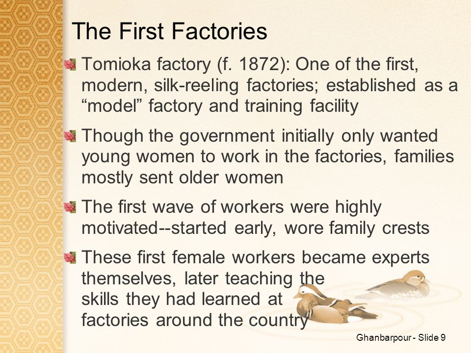 "Ghanbarpour - Slide 9 The First Factories Tomioka factory (f. 1872): One of the first, modern, silk-reeling factories; established as a ""model"" factor"