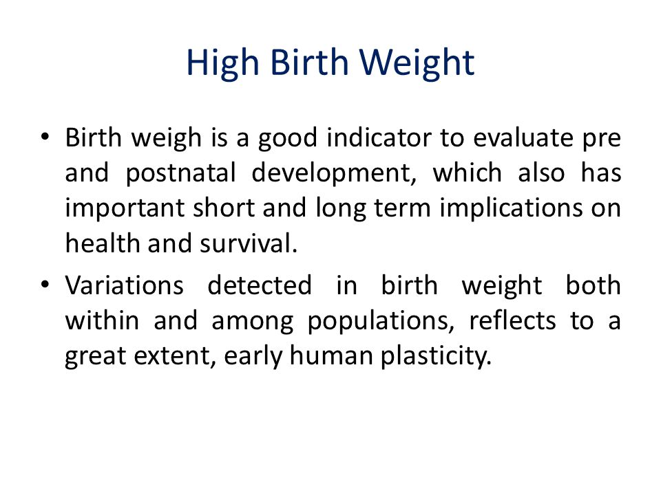 High Birth Weight Birth weigh is a good indicator to evaluate pre and postnatal development, which also has important short and long term implications on health and survival.