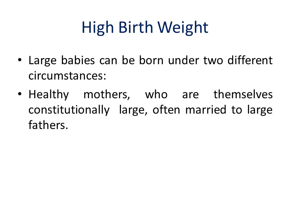 High Birth Weight Large babies can be born under two different circumstances: Healthy mothers, who are themselves constitutionally large, often married to large fathers.