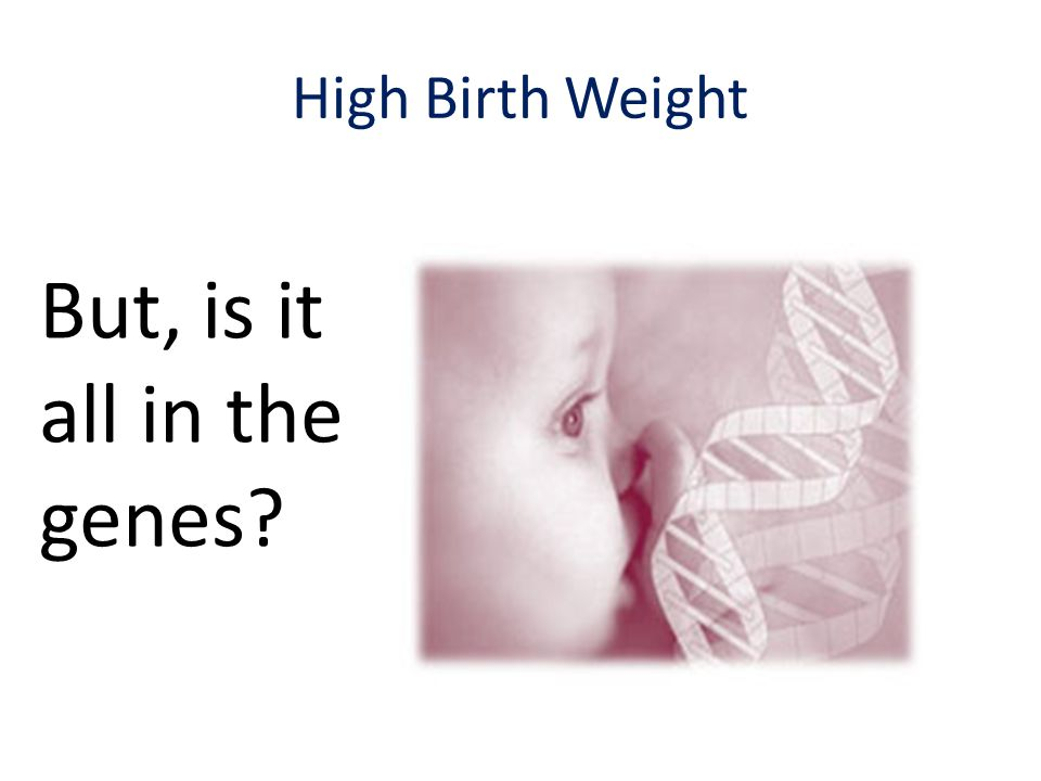 High Birth Weight But, is it all in the genes