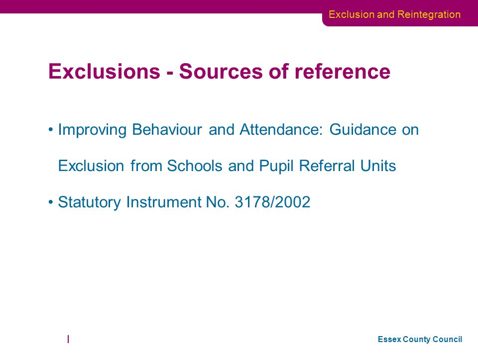 Essex County Council Exclusion and Reintegration Exclusions - Sources of reference Improving Behaviour and Attendance: Guidance on Exclusion from Scho