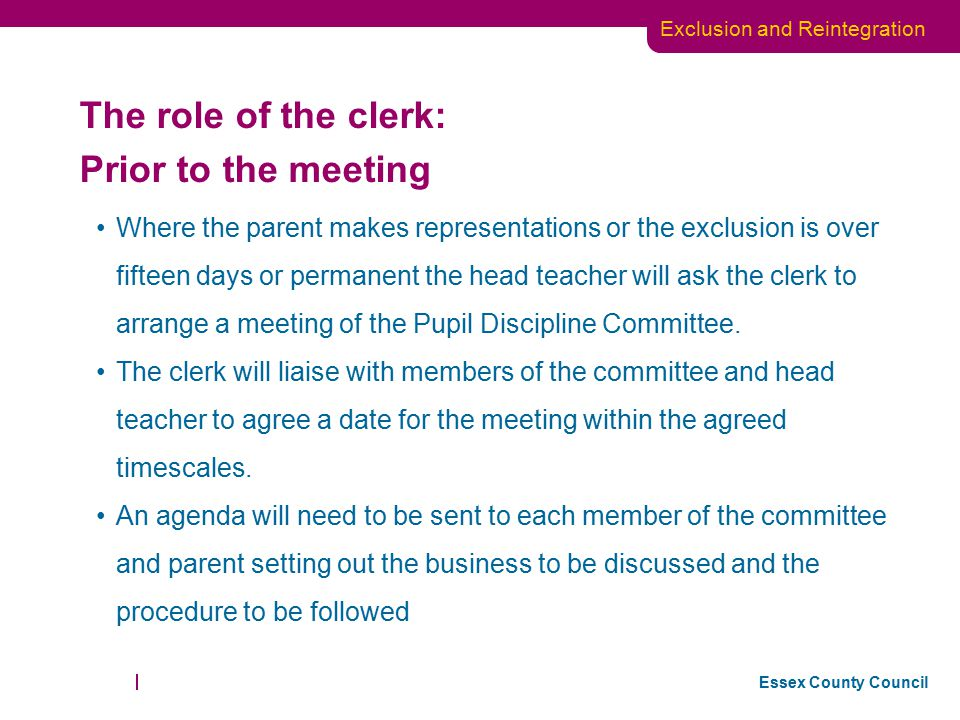 Essex County Council Exclusion and Reintegration The clerk will inform the parent of the date of the meeting and advise them of their right to attend and to be accompanied by a friend if they wish.