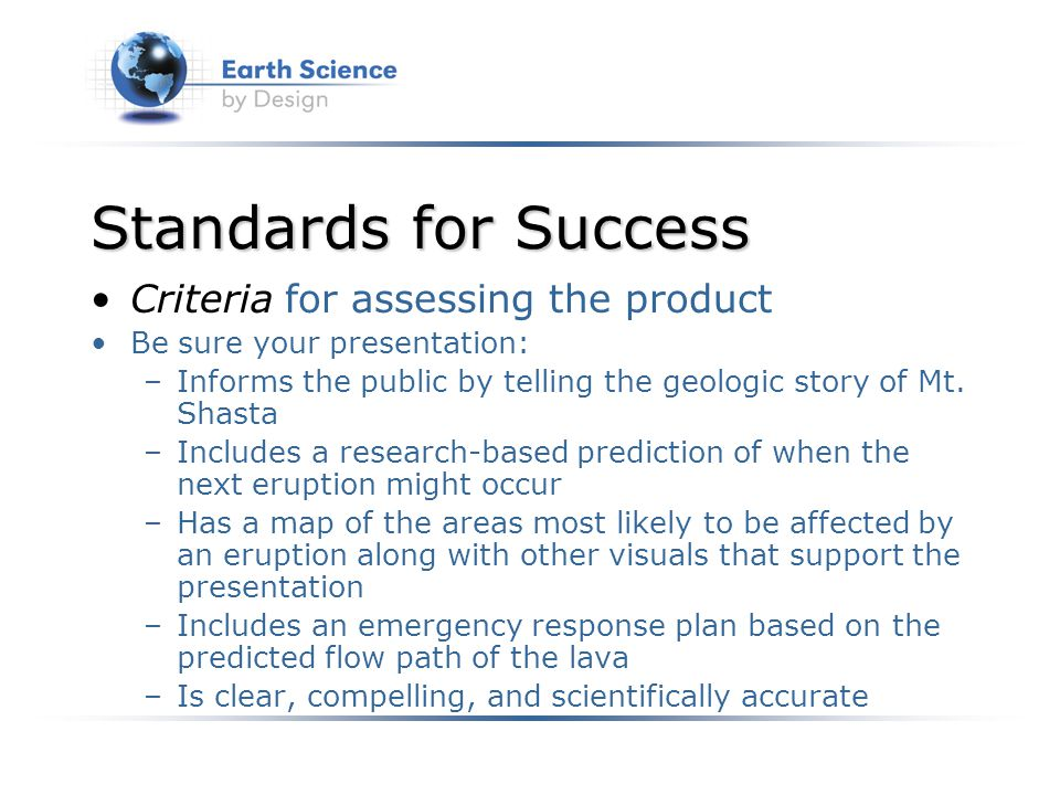Standards for Success Criteria for assessing the product Be sure your presentation: –Informs the public by telling the geologic story of Mt.