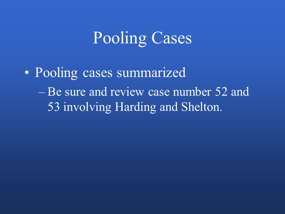 Pooling Cases Pooling cases summarized –Be sure and review case number 52 and 53 involving Harding and Shelton.