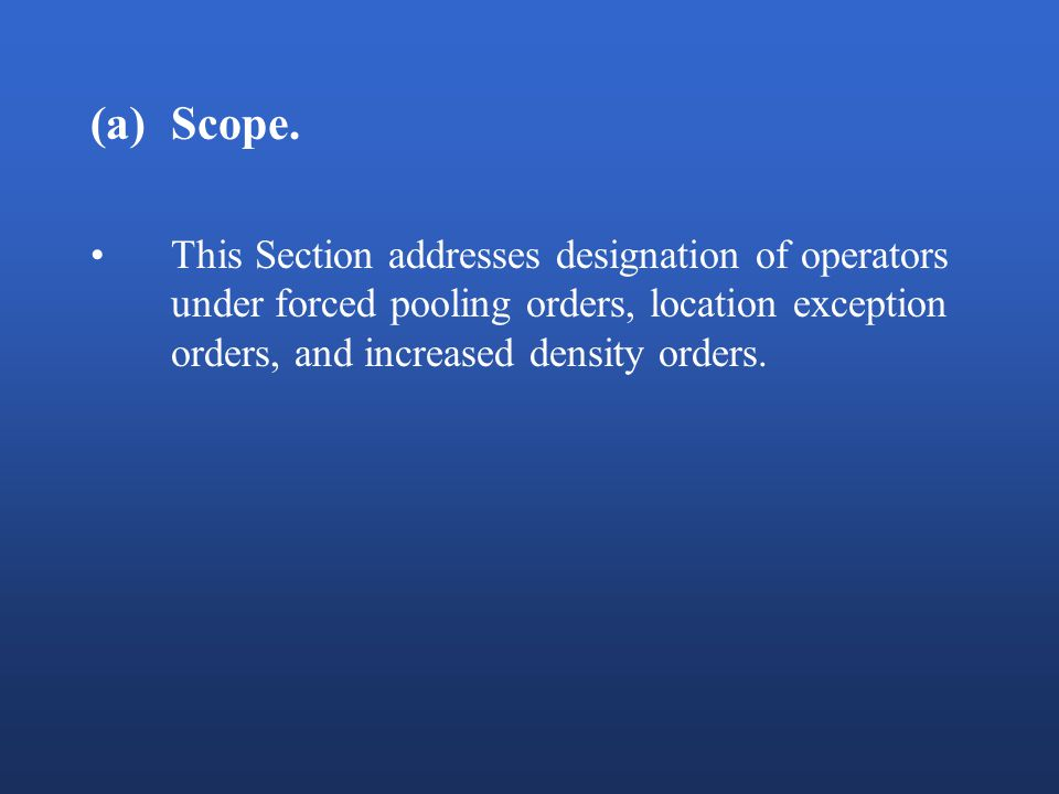 (a)Scope. This Section addresses designation of operators under forced pooling orders, location exception orders, and increased density orders.