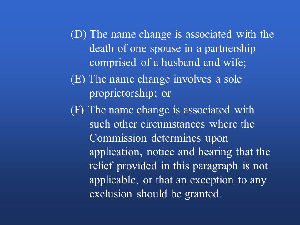 (D) The name change is associated with the death of one spouse in a partnership comprised of a husband and wife; (E) The name change involves a sole proprietorship; or (F) The name change is associated with such other circumstances where the Commission determines upon application, notice and hearing that the relief provided in this paragraph is not applicable, or that an exception to any exclusion should be granted.