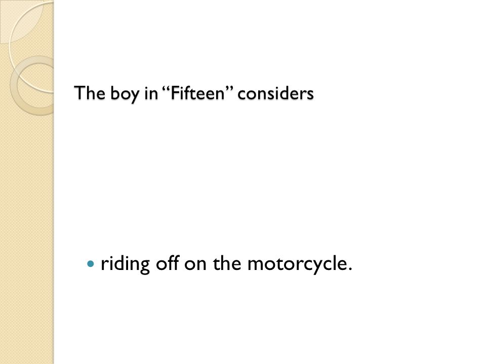 "The boy in ""Fifteen"" considers The boy in ""Fifteen"" considers riding off on the motorcycle."