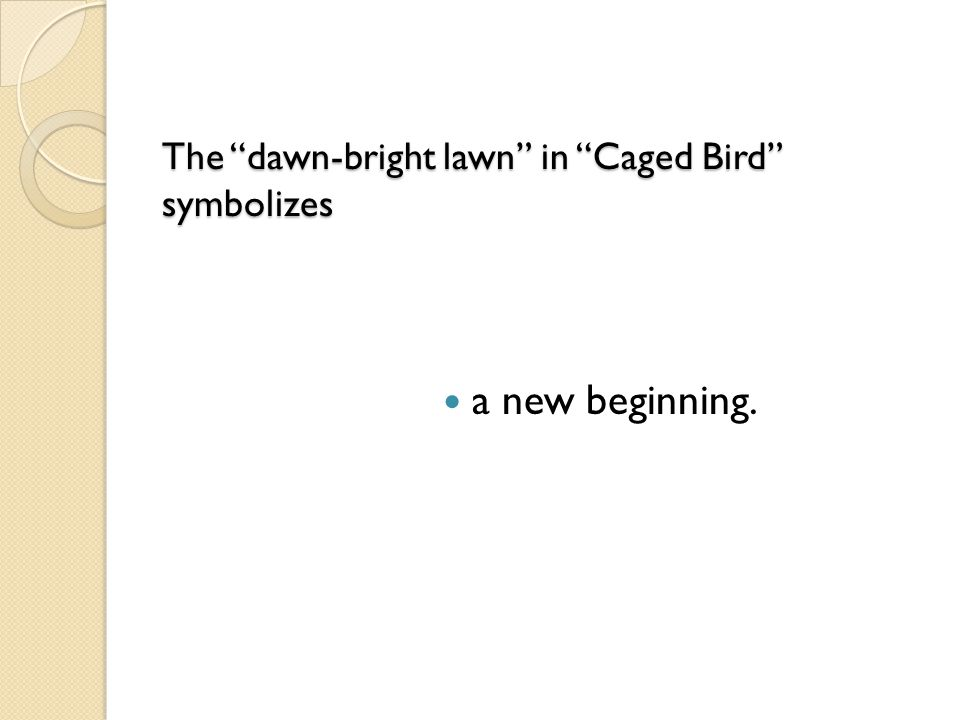 "The ""dawn-bright lawn"" in ""Caged Bird"" symbolizes The ""dawn-bright lawn"" in ""Caged Bird"" symbolizes a new beginning."