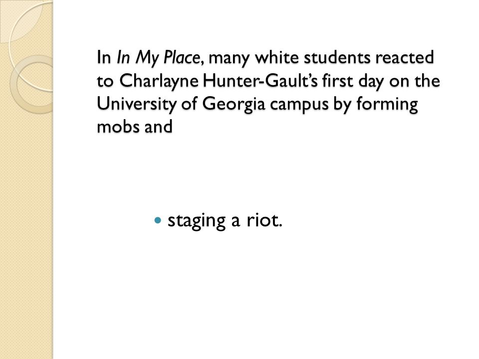 In In My Place, many white students reacted to Charlayne Hunter-Gault's first day on the University of Georgia campus by forming mobs and In In My Pla