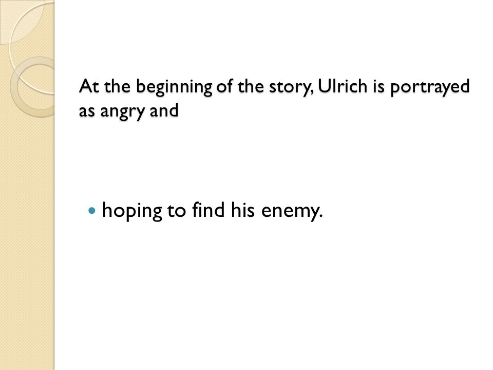 At the beginning of the story, Ulrich is portrayed as angry and At the beginning of the story, Ulrich is portrayed as angry and hoping to find his ene
