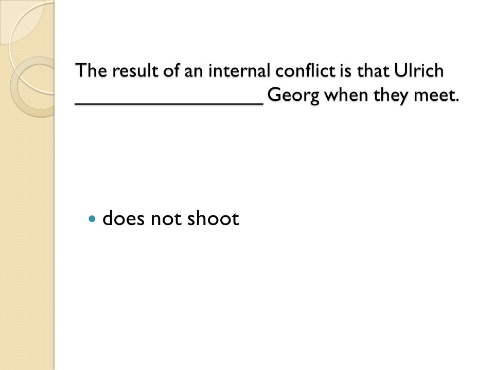 The result of an internal conflict is that Ulrich _________________ Georg when they meet. The result of an internal conflict is that Ulrich __________