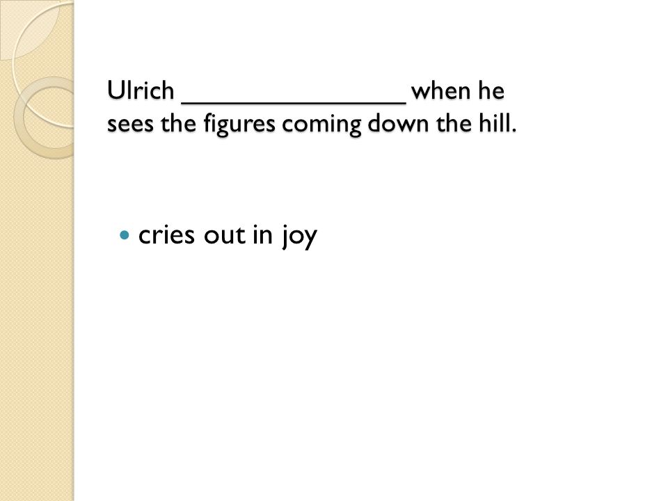 Ulrich _______________ when he sees the figures coming down the hill. Ulrich _______________ when he sees the figures coming down the hill. cries out