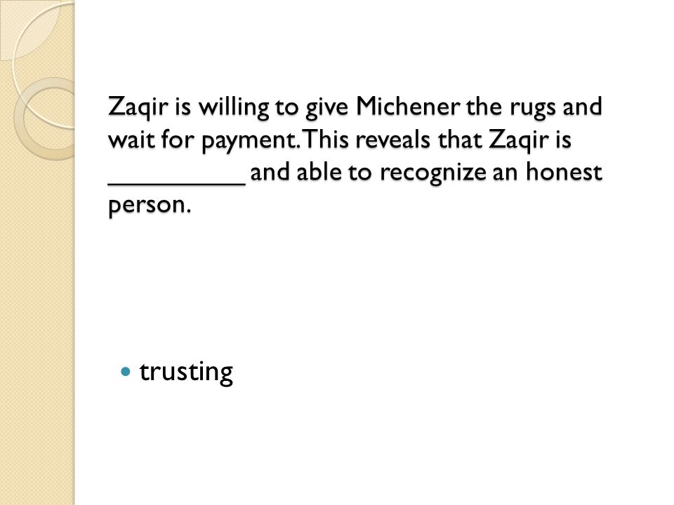 Zaqir is willing to give Michener the rugs and wait for payment. This reveals that Zaqir is _________ and able to recognize an honest person. Zaqir is
