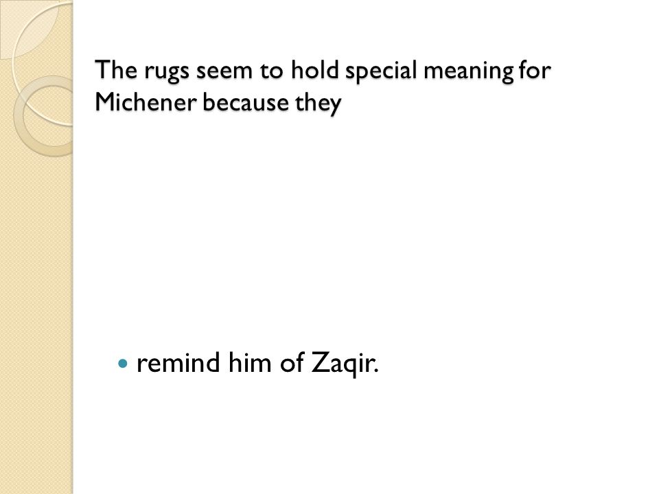 The rugs seem to hold special meaning for Michener because they The rugs seem to hold special meaning for Michener because they remind him of Zaqir.