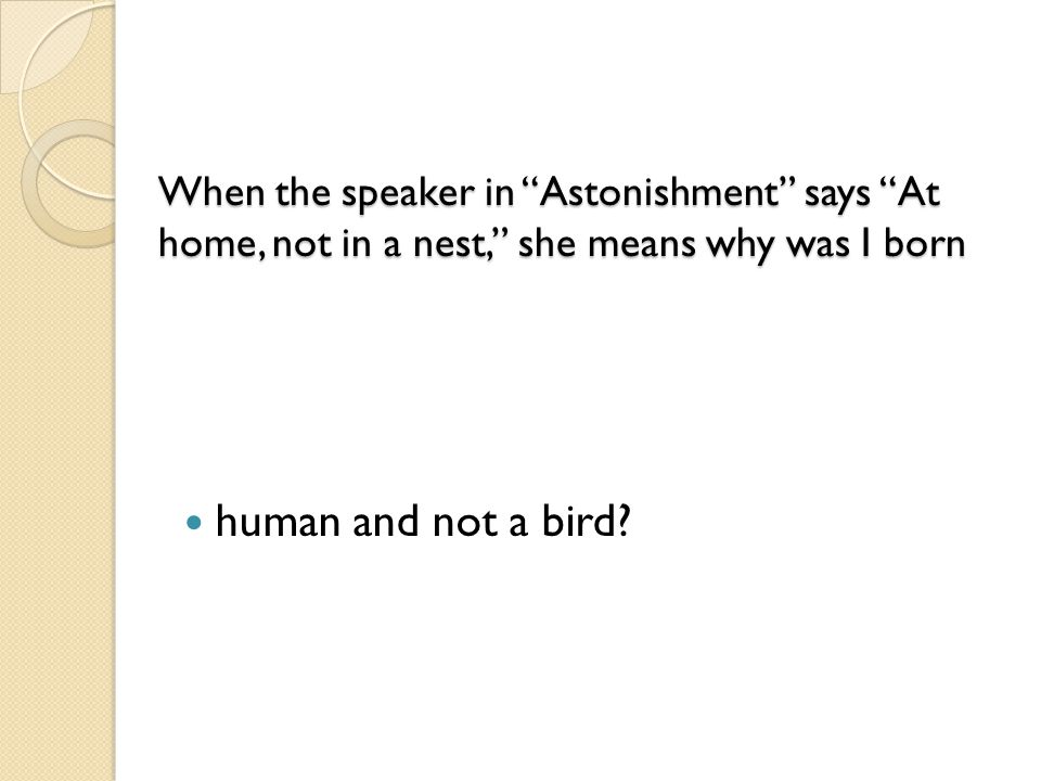 "When the speaker in ""Astonishment"" says ""At home, not in a nest,"" she means why was I born When the speaker in ""Astonishment"" says ""At home, not in a"