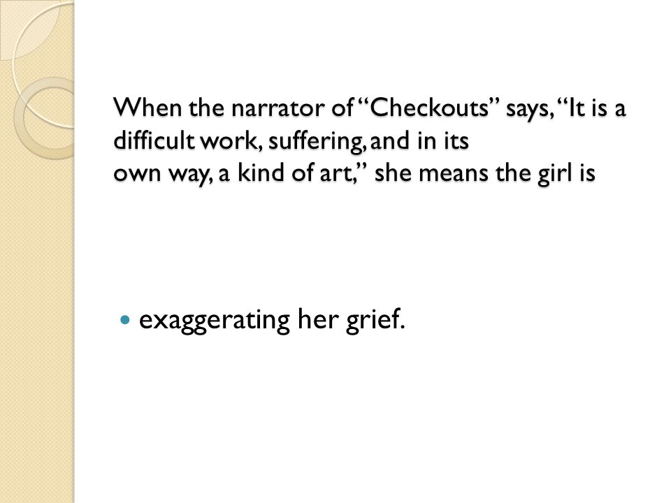"When the narrator of ""Checkouts"" says, ""It is a difficult work, suffering, and in its own way, a kind of art,"" she means the girl is When the narrator"