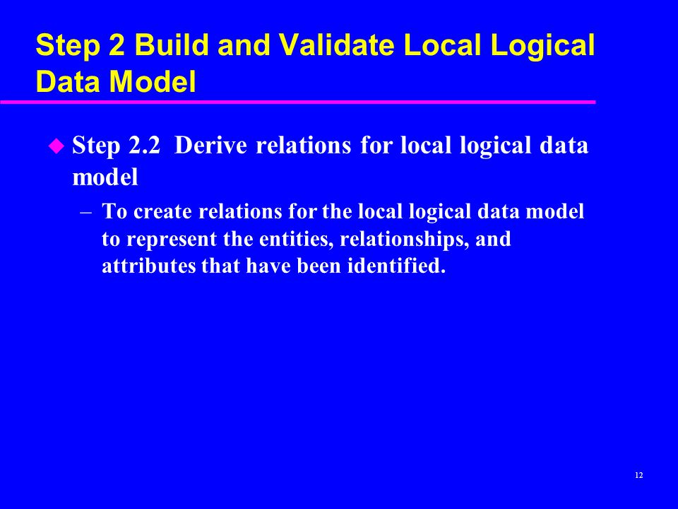 12 Step 2 Build and Validate Local Logical Data Model u Step 2.2 Derive relations for local logical data model –To create relations for the local logical data model to represent the entities, relationships, and attributes that have been identified.