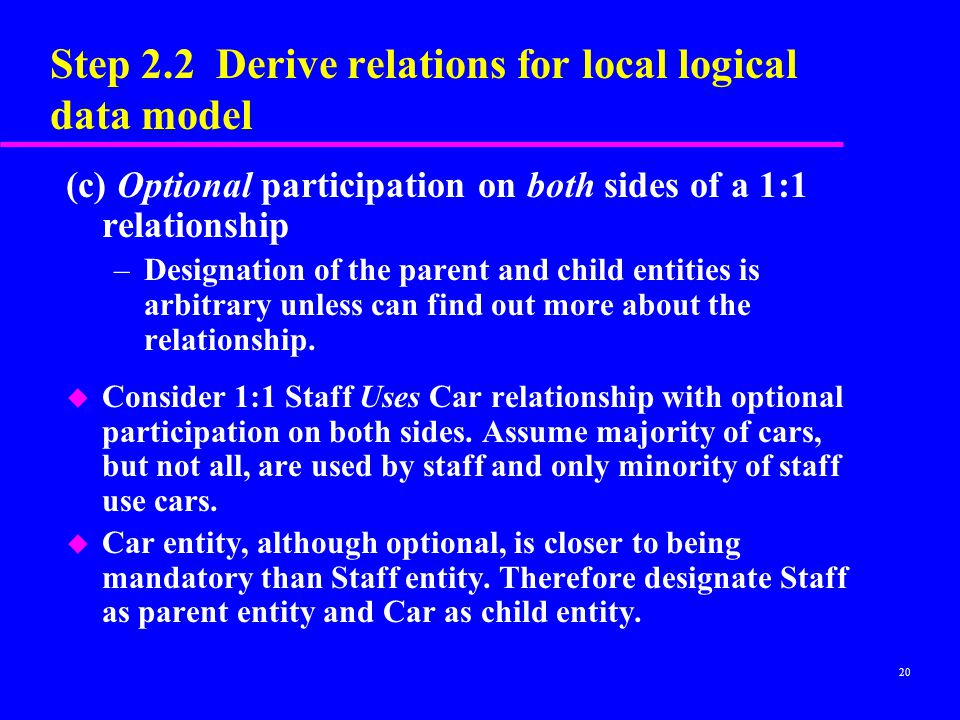 20 Step 2.2 Derive relations for local logical data model (c) Optional participation on both sides of a 1:1 relationship –Designation of the parent and child entities is arbitrary unless can find out more about the relationship.