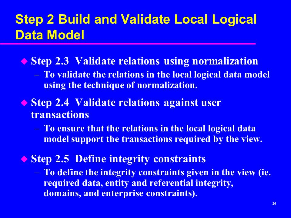 26 Step 2 Build and Validate Local Logical Data Model u Step 2.3 Validate relations using normalization –To validate the relations in the local logical data model using the technique of normalization.