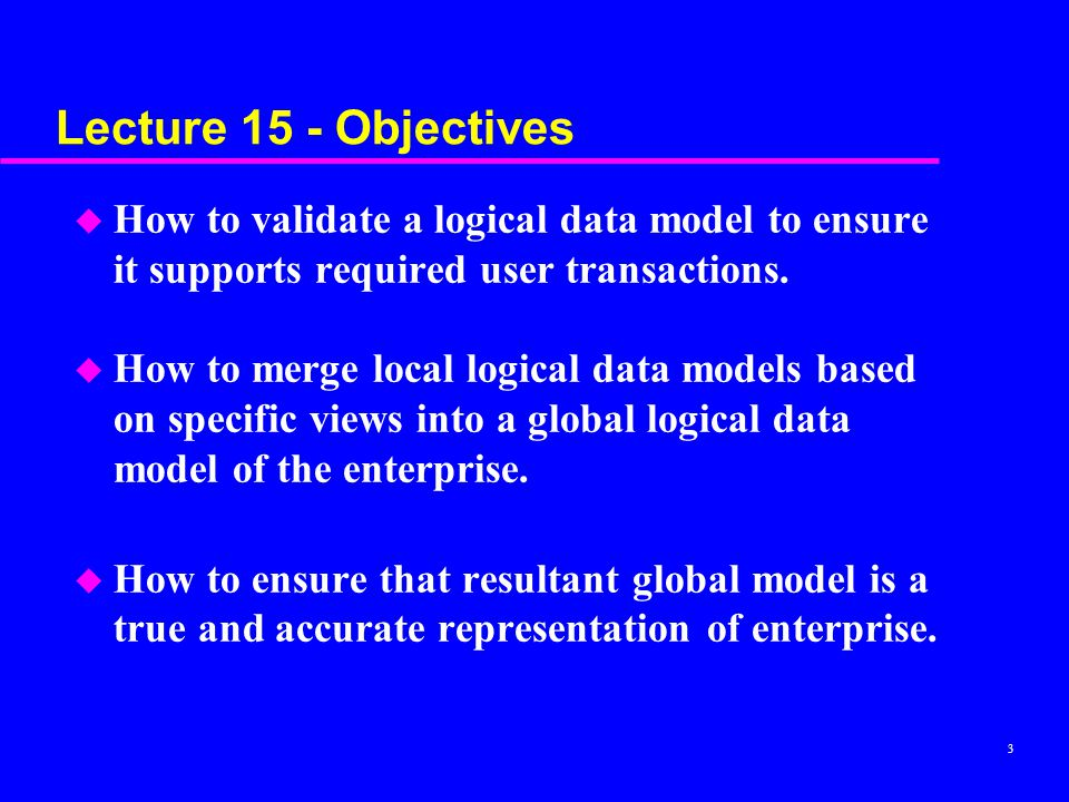 3 Lecture 15 - Objectives u How to validate a logical data model to ensure it supports required user transactions.